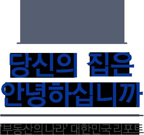 당신의 집은 안녕하십니까 부동산의 나라 대한민국 리포트