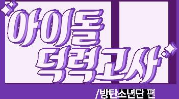 아이돌 덕력고사 방탄소년단편